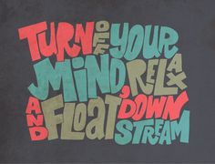 Turn off your mind, relax, and float down stream (sounds so good!)