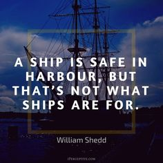 """""""A ship is safe in harbour but that's..."""" - William Shedd [800x800] via QuotesPorn on May 10 2018 at 09:54AM"""