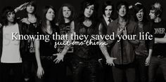 Bands save lives! I wouldn't necessarily say they saved mine, but their songs have inspired me and given me hope.