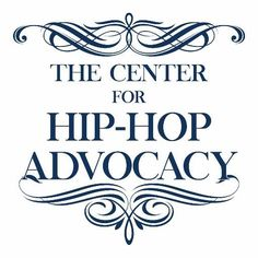 The Center for Hip-Hop Advocacy INCREASING AWARENESS OF HIP-HOP'S ARTISTIC AND CULTURAL IMPORTANCE, THROUGH JOURNALISM, ORIGINAL RESEARCH AND PUBLIC OUTREACH