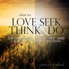 """Remember, """"What we love determines what we seek. What we seek determines what we think and do. What we think and do determines who we are—and who we will become."""" From #PresUchtdorf's http://pinterest.com/pin/24066179228856353 inspiring #LDSconf http://facebook.com/223271487682878 message http://lds.org/general-conference/2009/10/the-love-of-god #ShareGoodness"""