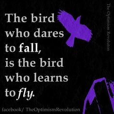 The bird who dares to fall. Is the bird who learns to fly..
