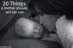 """20 things a mother should say to her son ... I absolutely love these! I know some people think they're """"stereotypical"""" or whatever, but maybe we need a few more boys like this out there to help remind girls that they're okay just the way they are and it's OKAY to be a real woman! PLUS I think you can alter this list slightly to fit your individual child. (sports, etc.)"""