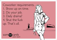 Free and Funny Workplace Ecard: Coworker requirements. Shut the fuck up. Create and send your own custom Workplace ecard. Quotes To Live By, Me Quotes, Funny Quotes, Sarcastic Quotes, Work Humor, Office Humor, Funny Cards, E Cards, Someecards