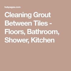 Cleaning Grout Between Tiles - Floors, Bathroom, Shower, Kitchen