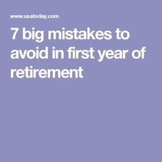 7 big mistakes to avoid in first year of retirement