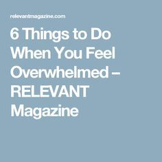 6 Things to Do When You Feel Overwhelmed – RELEVANT Magazine