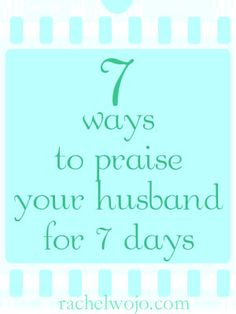 7 Ways to Praise Your Husband for 7 Days: APPLAUD Him I need to do this a lot more than I do because we all need to know we're loved and appreciated.