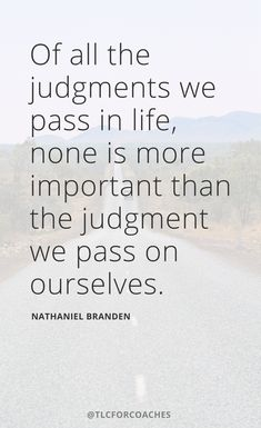 """Of all the judgments we pass in life, none is more important than the judgment we pass on ourselves."" – Nathaniel Branden #wordsofwisdom #quotes #wordstoliveby #judgment #selfcare #selfhelp #selflove"