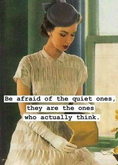Be afraid of the quiet ones, they are the ones who actually think ..