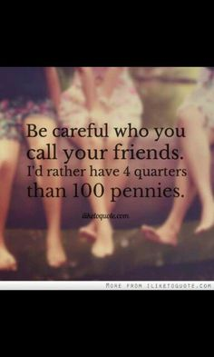 Be careful who you call your friends. I'd rather have 4 quarters than 100…