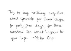 Try to say nothing negative about yourself for three days, for forty-five day, for three months. See what happens to your life - Yoko Ono