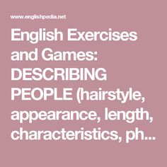 English Exercises and Games: DESCRIBING PEOPLE (hairstyle, appearance, length, characteristics, physical personality )