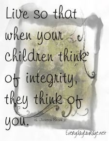 """Integrity...This also means doing the right thing when NO ONE is watching. This is so true! I'll never forget when someone tried to tell my daughter that I had """"cussed"""" them out, my daughter was able to immediately tell them that she didn't believe it for a minute because """"her momma didn't cuss!"""" She was 38 when this happened and was so happy to defend me."""