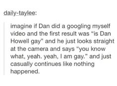 In my opinion I believe Dan is gay, but not completely straight. he could be bi, pan, etc