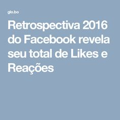 Retrospectiva 2016 do Facebook revela seu total de Likes e Reações