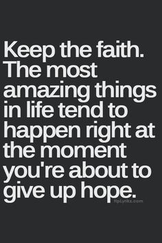 Keep the faith. The most amazing things in life tend to happen right at the moment you're about to give up hope. #wisdom #affirmations #inspiration Garder La Foi, Great Quotes, Love Quotes, Quotes To Live By, Keep The Faith Quotes, Inspirational Quotes About Hope, Dont Lose Hope Quotes, Hope And Faith Quotes, Quotes About Giving Up