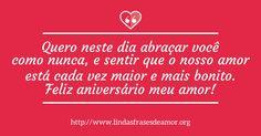 Quero neste dia abraçar você como nunca, e sentir que o nosso amor está cada vez maior e mais bonito. Feliz aniversário meu amor! - http://www.lindasfrasesdeamor.org/aniversario