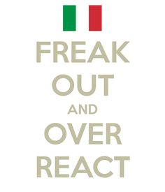 freak out and over react...the Italian way!