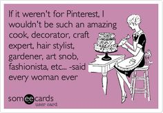 If it weren't for Pinterest, I wouldn't be such an amazing cook, decorator, craft expert, hair stylist, gardener, art snob, fashionista, etc... -said every woman ever.