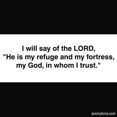 "Psalm 91:2 I will say of the LORD, ""He is my refuge and my fortress, my God, in whom I trust."""