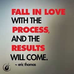 Truthfully, I fell in love with the results first ... Must begin to love the process