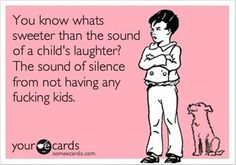 Hahahah! I love kids...but am damn glad I don't have any!