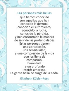 Frase de Elisabeth Kübler-Ross : Las personas más bellas Words Quotes, Wise Words, Me Quotes, Sayings, Elizabeth Kubler Ross Quotes, Elisabeth Kübler-ross, Reign Over Me, Mental And Emotional Health, Spanish Quotes