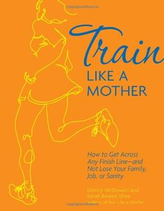 Train Like a Mother: How to Get Across Any Finish Line - and Not Lose Your Family, Job, or Sanity $9.89