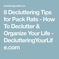 8 Decluttering Tips for Pack Rats - How To Declutter & Organize Your Life - DeclutteringYourLife.com