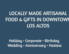 LOCALLY MADE ARTISANAL FOOD & GIFTS IN DOWNTOWN LOS ALTOS   / Holiday • Corporate • Birthday  Wedding • Anniversary • Hostess