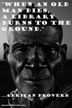 When an old man dies, a library burns to the ground. - African Proverb