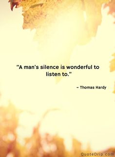 A man's silence is wonderful to listen to. — Thomas Hardy — QuoteDrip.com