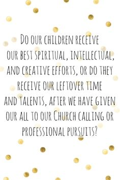 """""""Do our children receive our best spiritual, intellectual, and creative efforts, or do they receive our leftover time and talents, after we have given our all to our church calling..."""""""