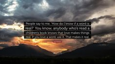 """Erin McKean Quote: """"People say to me, 'How do I know if a word is real?' You know, anybody who's read a children's book knows that love makes things real. If you love a word, use it. That makes it real."""""""