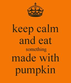 keep calm and eat something made with pumpkin - KEEP CALM AND CARRY ON Image Generator - brought to you by the Ministry of Information