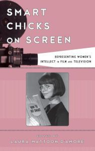 Smart Chicks on Screen: Representing Women's Intellect in Film and Television by Laura Mattoon D'Amore, Hardcover   Barnes & Noble