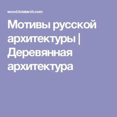 Мотивы русской архитектуры | Деревянная архитектура