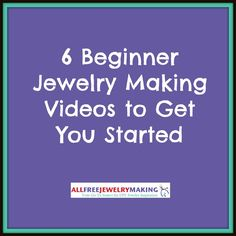 6 Beginner Jewelry Making Videos to Get You Started | AllFreeJewelryMaking.com