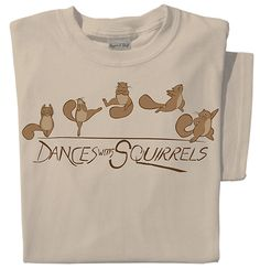 "Buy this adorable ""Dances with Squirrels"" t-shirt featuring five flamboyant squirrels dancing their hearts out. 100% Cotton, pre-shrunk, natural-colored tee."