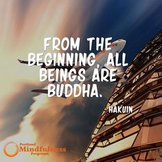 From the beginning all beings are Buddha. - Hakuin
