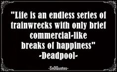 Life is an endless series of train-wrecks with only brief, commercial-like breaks of happiness. Deadpool