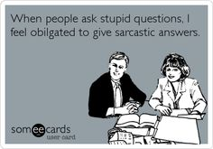 When people ask stupid questions, I feel obligated to give sarcastic answers.