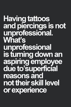 Having tattoos and piercings is not unprofessional. What's unprofessional is turning down an aspiring employee due to superficial reasons and not their skill level or experience.