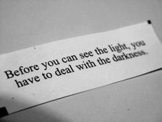 Before you can see the light, you have to deal with the darkness.