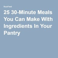 25 30-Minute Meals You Can Make With Ingredients In Your Pantry