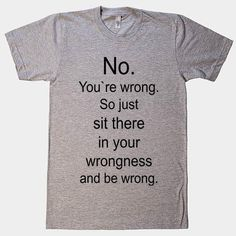 No. You`re wrong. So just sit there and be wrong t-shirt - 1