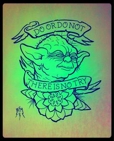 Do, or do not. There is no try. - Yoda, Star Wars: The Empire Strikes Back