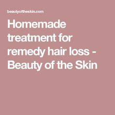 Homemade treatment for remedy hair loss - Beauty of the Skin