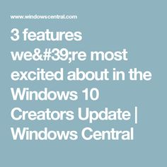 3 features we're most excited about in the Windows 10 Creators Update | Windows Central
